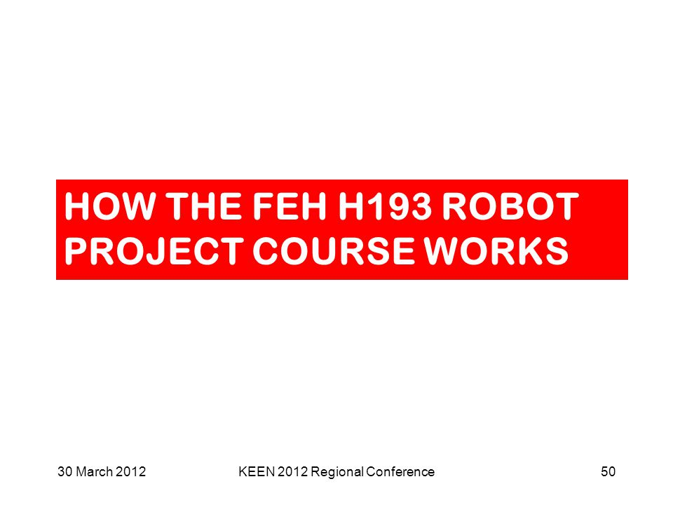 HOW THE FEH H193 ROBOT PROJECT COURSE WORKS 30 March 2012KEEN 2012 Regional Conference50
