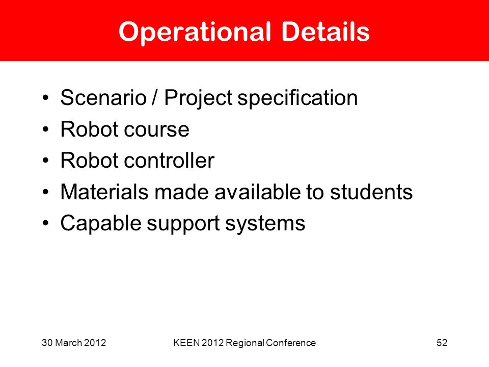30 March 2012KEEN 2012 Regional Conference52 Operational Details Scenario / Project specification Robot course Robot controller Materials made availab