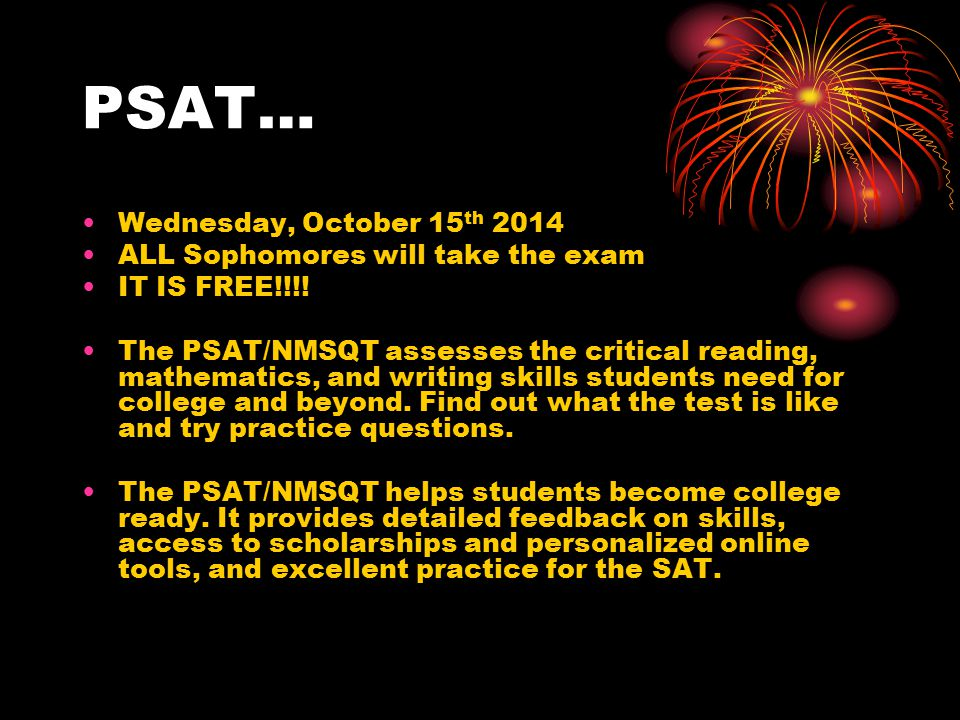 PSAT… Wednesday, October 15 th 2014 ALL Sophomores will take the exam IT IS FREE!!!.