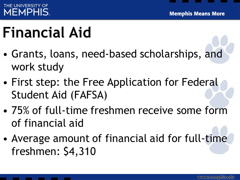 Financial Aid Grants, loans, need-based scholarships, and work study First step: the Free Application for Federal Student Aid (FAFSA) 75% of full-time freshmen receive some form of financial aid Average amount of financial aid for full-time freshmen: $4,310