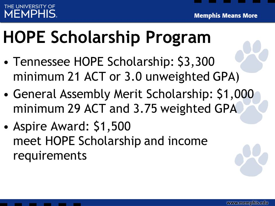 HOPE Scholarship Program Tennessee HOPE Scholarship: $3,300 minimum 21 ACT or 3.0 unweighted GPA) General Assembly Merit Scholarship: $1,000 minimum 29 ACT and 3.75 weighted GPA Aspire Award: $1,500 meet HOPE Scholarship and income requirements
