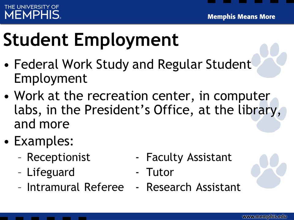 Student Employment Federal Work Study and Regular Student Employment Work at the recreation center, in computer labs, in the President's Office, at the library, and more Examples: –Receptionist- Faculty Assistant –Lifeguard- Tutor –Intramural Referee- Research Assistant
