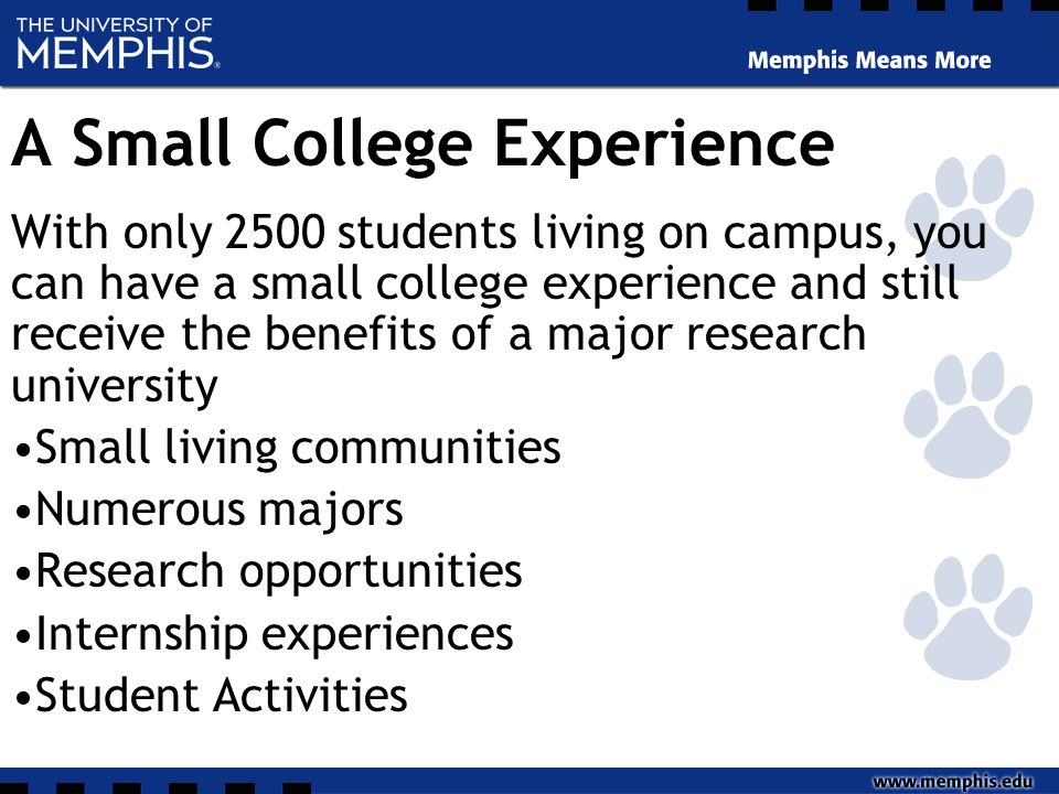 A Small College Experience With only 2500 students living on campus, you can have a small college experience and still receive the benefits of a major research university Small living communities Numerous majors Research opportunities Internship experiences Student Activities