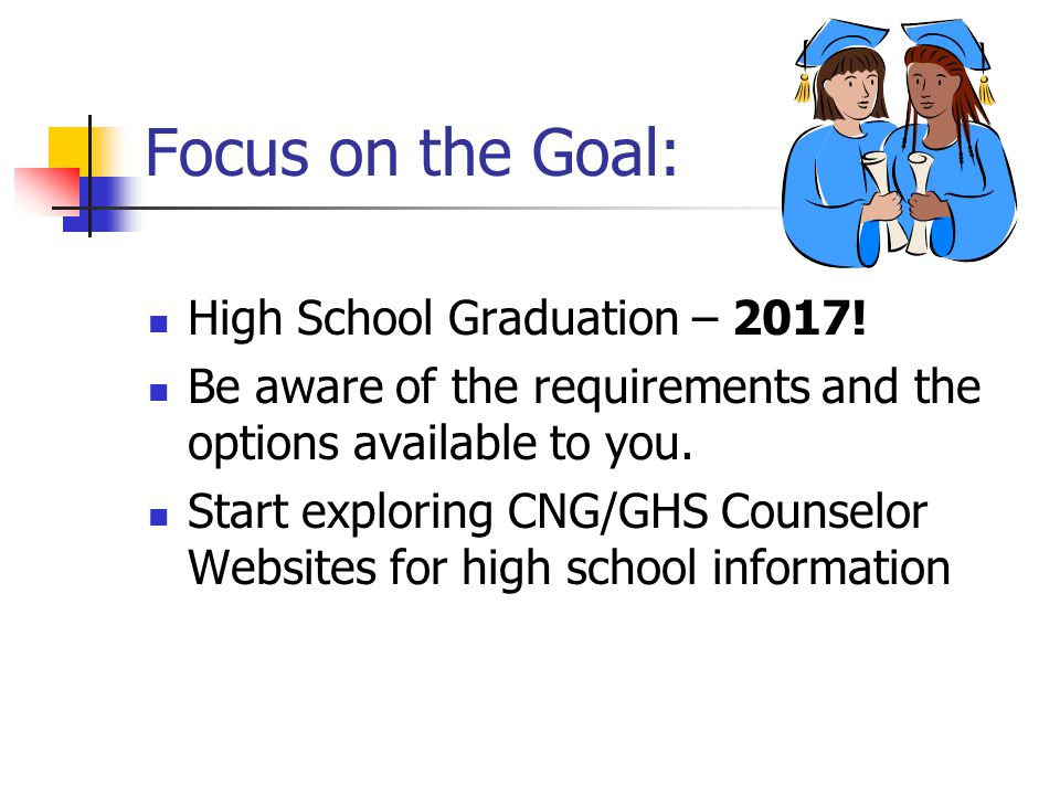Focus on the Goal: High School Graduation – 2017! Be aware of the requirements and the options available to you. Start exploring CNG/GHS Counselor Web