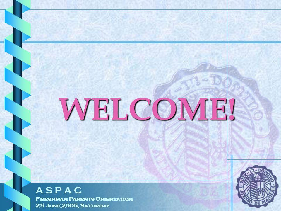 A S P A C Freshman Parents Orientation 25 June 2005, Saturday WELCOME!