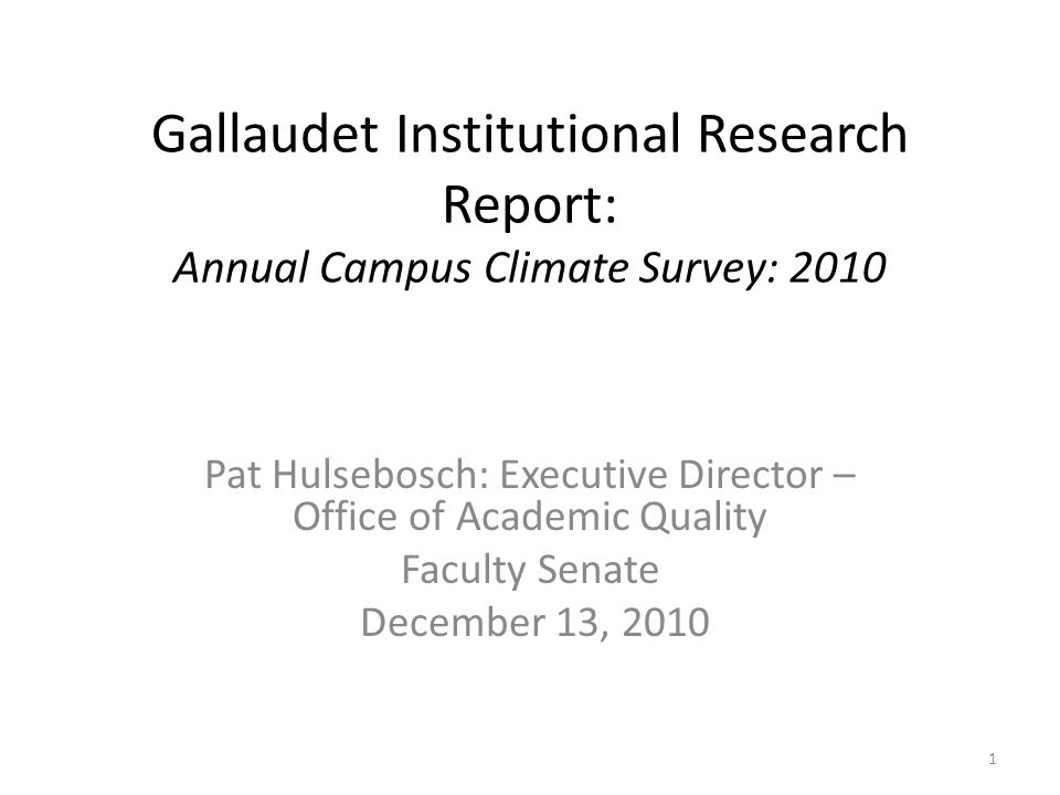 Gallaudet Institutional Research Report: Annual Campus Climate Survey: 2010 Pat Hulsebosch: Executive Director – Office of Academic Quality Faculty Senate December 13, 2010 1