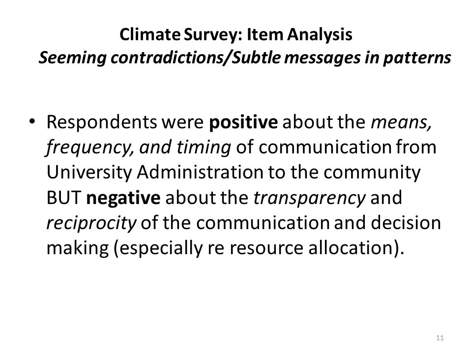 Climate Survey: Item Analysis Seeming contradictions/Subtle messages in patterns Respondents were positive about the means, frequency, and timing of communication from University Administration to the community BUT negative about the transparency and reciprocity of the communication and decision making (especially re resource allocation).