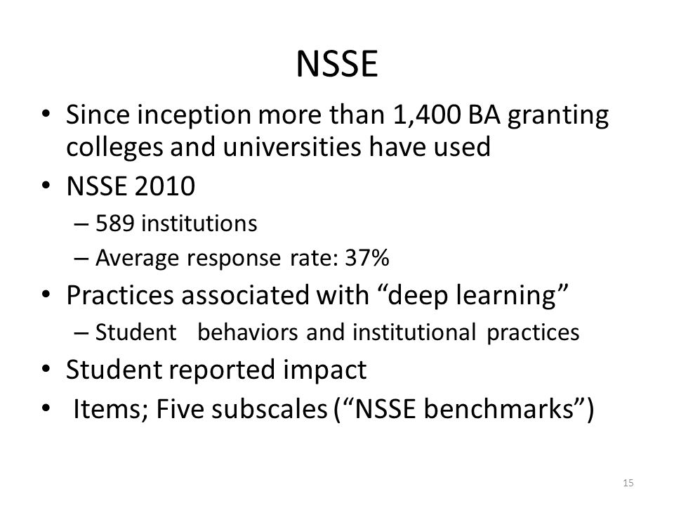 NSSE Since inception more than 1,400 BA granting colleges and universities have used NSSE 2010 – 589 institutions – Average response rate: 37% Practices associated with deep learning – Student behaviors and institutional practices Student reported impact Items; Five subscales ( NSSE benchmarks ) 15