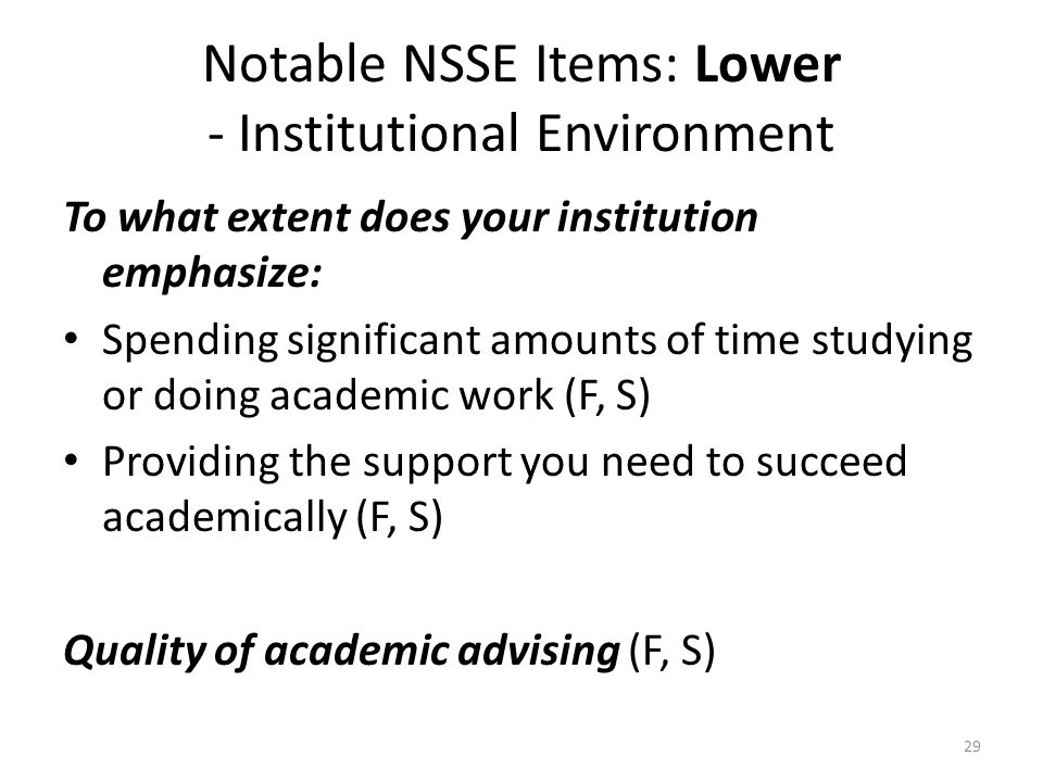 Notable NSSE Items: Lower - Institutional Environment To what extent does your institution emphasize: Spending significant amounts of time studying or doing academic work (F, S) Providing the support you need to succeed academically (F, S) Quality of academic advising (F, S) 29