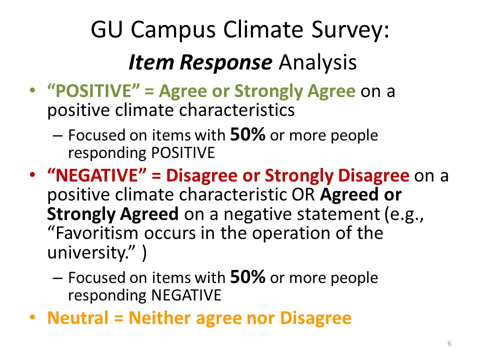 GU Campus Climate Survey: Item Response Analysis POSITIVE = Agree or Strongly Agree on a positive climate characteristics – Focused on items with 50% or more people responding POSITIVE NEGATIVE = Disagree or Strongly Disagree on a positive climate characteristic OR Agreed or Strongly Agreed on a negative statement (e.g., Favoritism occurs in the operation of the university. ) – Focused on items with 50% or more people responding NEGATIVE Neutral = Neither agree nor Disagree 6