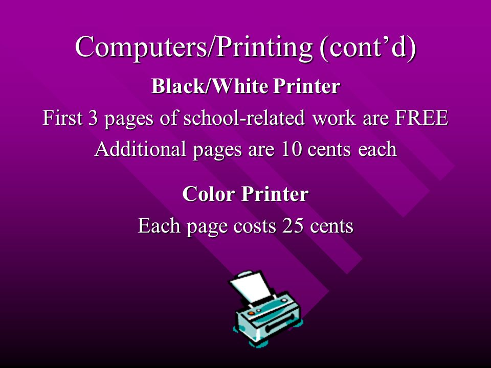 Computers/Printing (cont'd) Black/White Printer First 3 pages of school-related work are FREE Additional pages are 10 cents each Color Printer Each page costs 25 cents