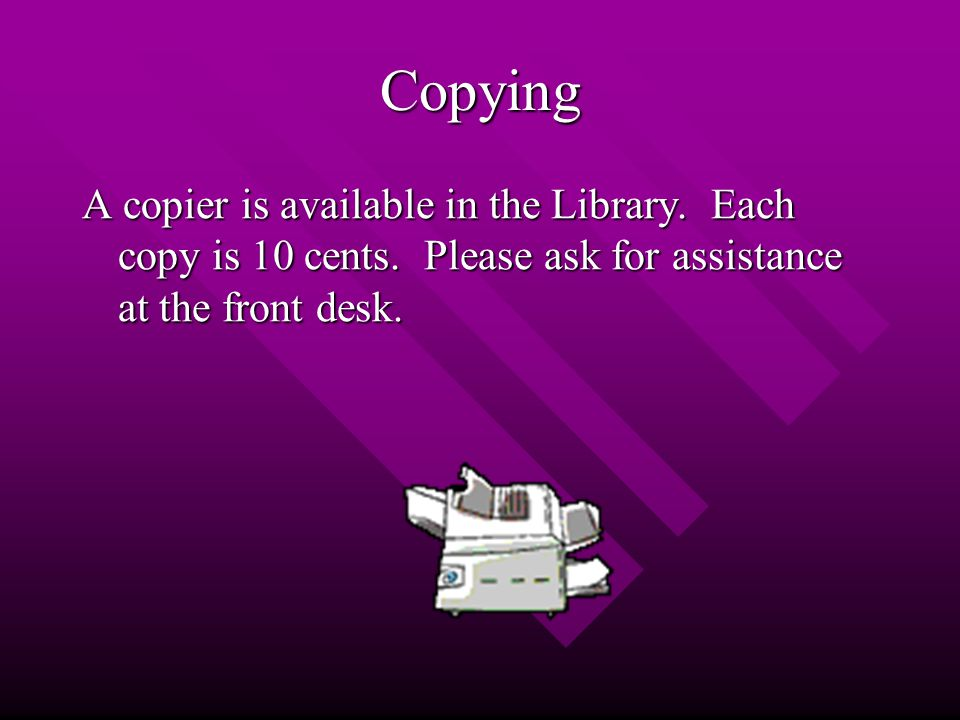 Copying A copier is available in the Library. Each copy is 10 cents.