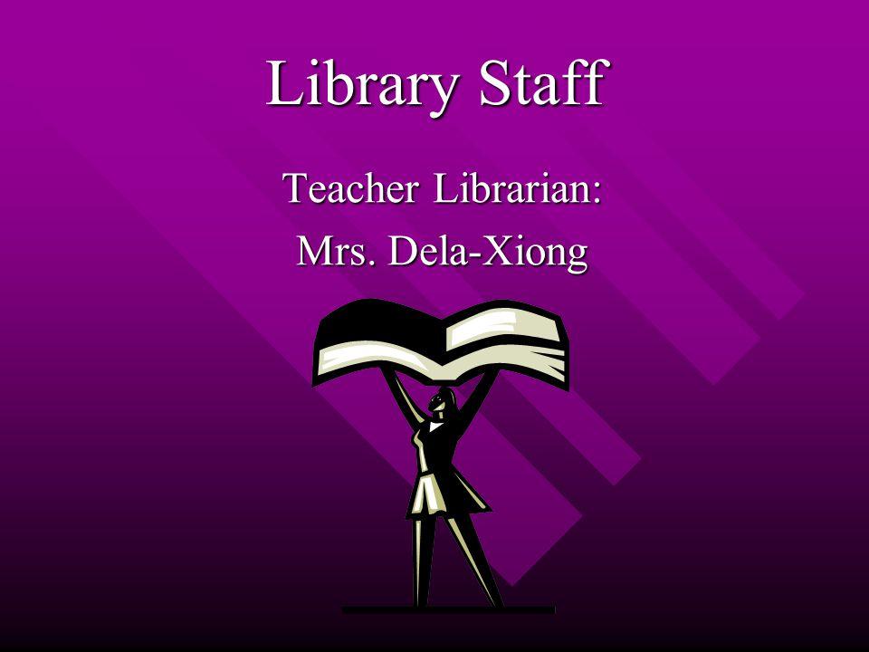 Library Staff Teacher Librarian: Mrs. Dela-Xiong
