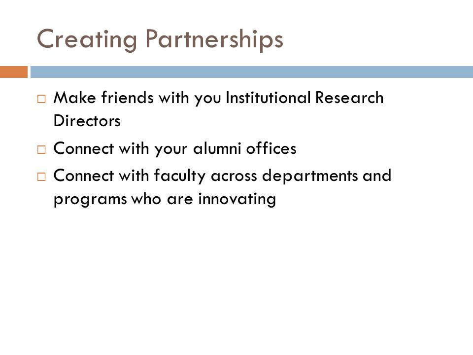 Creating Partnerships  Make friends with you Institutional Research Directors  Connect with your alumni offices  Connect with faculty across departments and programs who are innovating