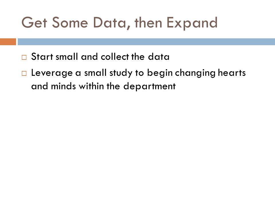 Get Some Data, then Expand  Start small and collect the data  Leverage a small study to begin changing hearts and minds within the department