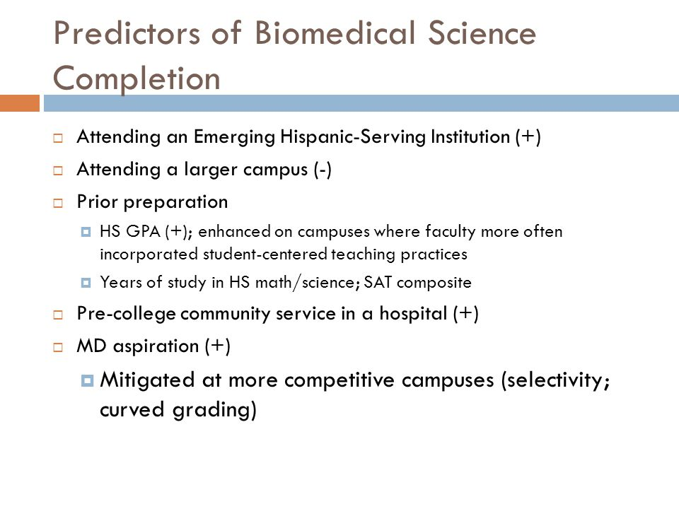 Predictors of Biomedical Science Completion  Attending an Emerging Hispanic-Serving Institution (+)  Attending a larger campus (-)  Prior preparation  HS GPA (+); enhanced on campuses where faculty more often incorporated student-centered teaching practices  Years of study in HS math/science; SAT composite  Pre-college community service in a hospital (+)  MD aspiration (+)  Mitigated at more competitive campuses (selectivity; curved grading)