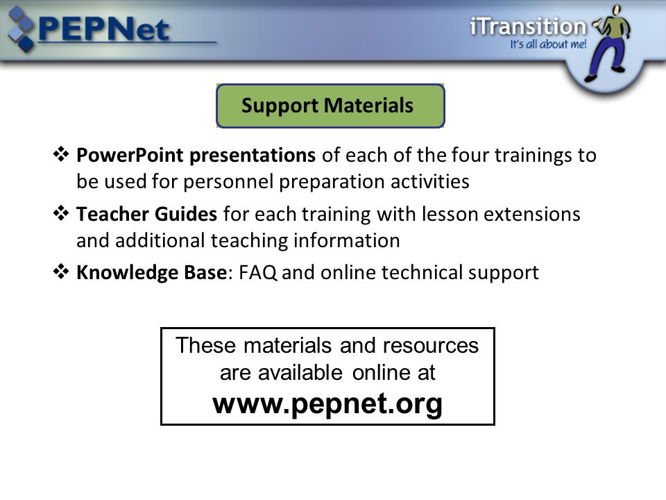  PowerPoint presentations of each of the four trainings to be used for personnel preparation activities  Teacher Guides for each training with lesson extensions and additional teaching information  Knowledge Base: FAQ and online technical support Support Materials These materials and resources are available online at www.pepnet.org