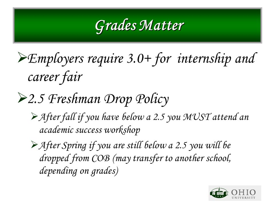 Grades Matter  Employers require 3.0+ for internship and career fair  2.5 Freshman Drop Policy  After fall if you have below a 2.5 you MUST attend
