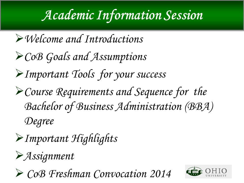 Academic Information Session  Welcome and Introductions  CoB Goals and Assumptions  Important Tools for your success  Course Requirements and Sequence for the Bachelor of Business Administration (BBA) Degree  Important Highlights  Assignment  CoB Freshman Convocation 2014