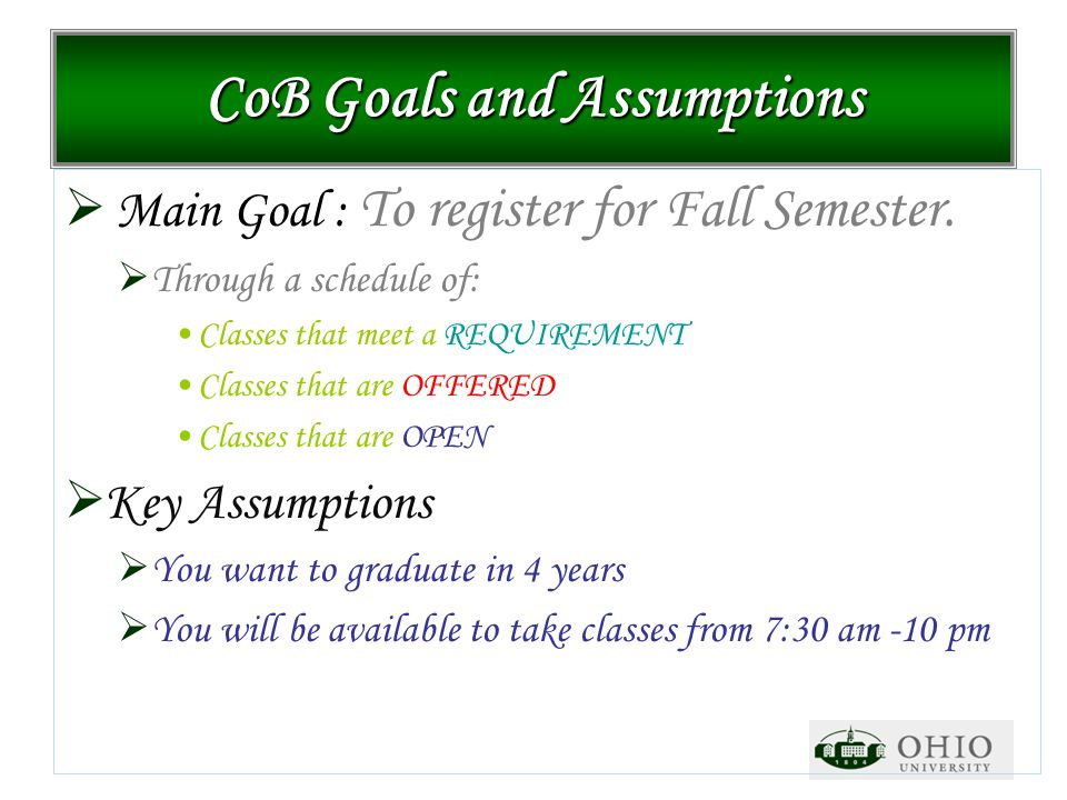 CoB Goals and Assumptions  Main Goal : To register for Fall Semester.  Through a schedule of: Classes that meet a REQUIREMENT Classes that are OFFER