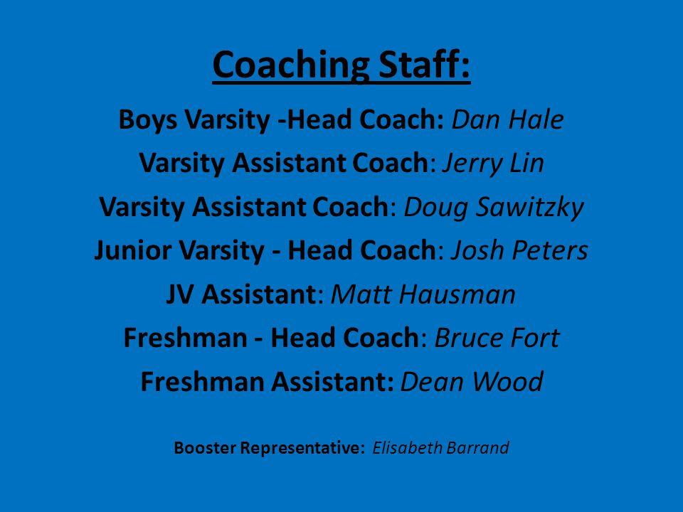 Coaching Staff: Boys Varsity -Head Coach: Dan Hale Varsity Assistant Coach: Jerry Lin Varsity Assistant Coach: Doug Sawitzky Junior Varsity - Head Coach: Josh Peters JV Assistant: Matt Hausman Freshman - Head Coach: Bruce Fort Freshman Assistant: Dean Wood Booster Representative: Elisabeth Barrand