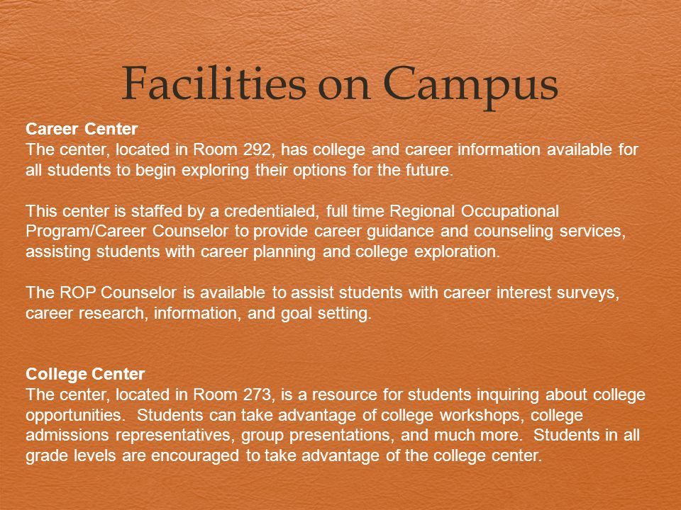 Facilities on Campus Career Center The center, located in Room 292, has college and career information available for all students to begin exploring t