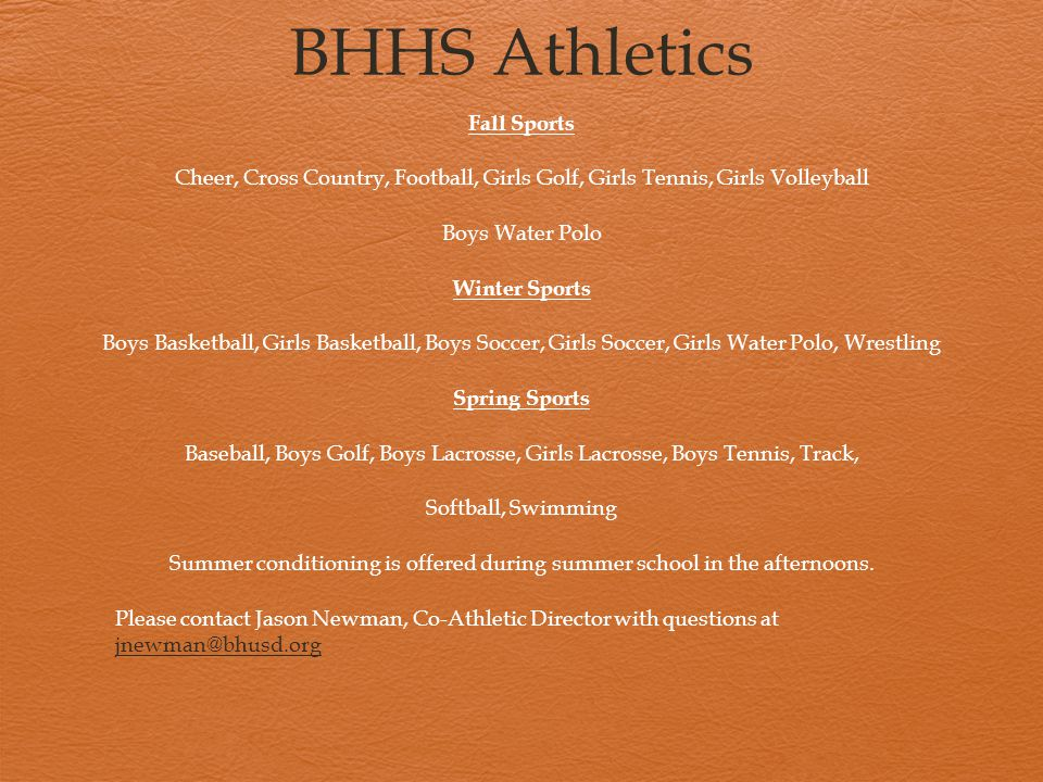BHHS Athletics Fall Sports Cheer, Cross Country, Football, Girls Golf, Girls Tennis, Girls Volleyball Boys Water Polo Winter Sports Boys Basketball, Girls Basketball, Boys Soccer, Girls Soccer, Girls Water Polo, Wrestling Spring Sports Baseball, Boys Golf, Boys Lacrosse, Girls Lacrosse, Boys Tennis, Track, Softball, Swimming Summer conditioning is offered during summer school in the afternoons.