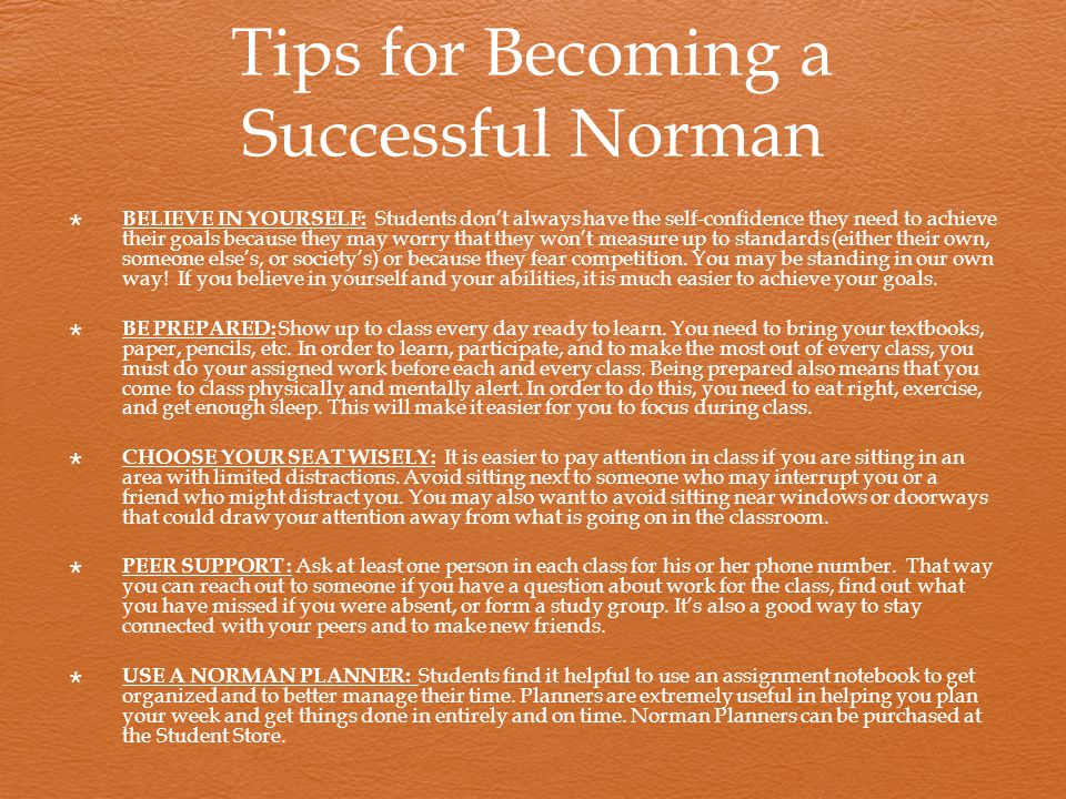 Tips for Becoming a Successful Norman  BELIEVE IN YOURSELF: Students don't always have the self-confidence they need to achieve their goals because they may worry that they won't measure up to standards (either their own, someone else's, or society's) or because they fear competition.