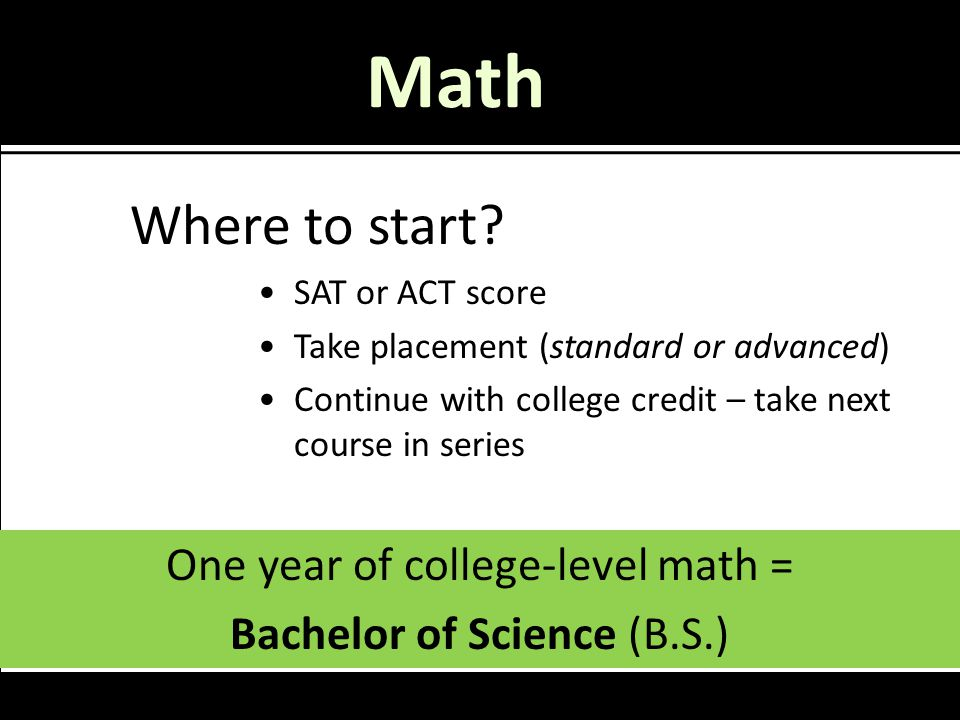 Math One year of college-level math = Bachelor of Science (B.S.) Where to start? SAT or ACT score Take placement (standard or advanced) Continue with