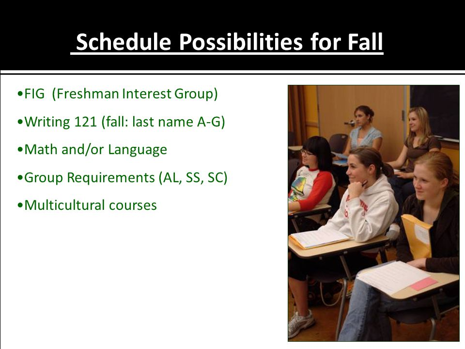 Schedule Possibilities for Fall FIG (Freshman Interest Group) Writing 121 (fall: last name A-G) Math and/or Language Group Requirements (AL, SS, SC) M