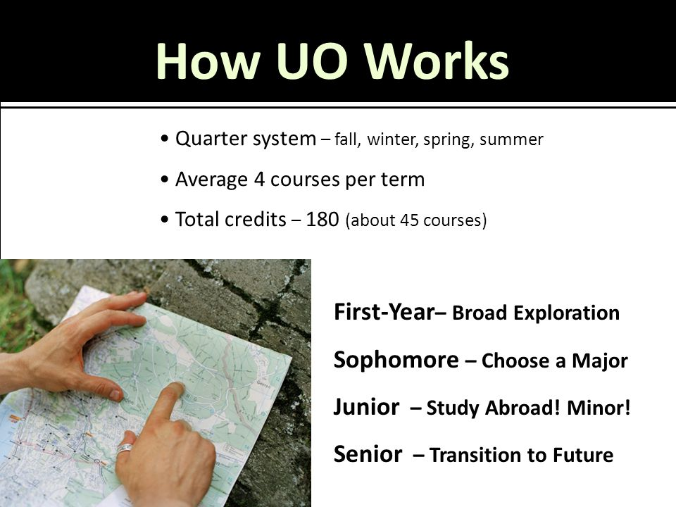 How UO Works Quarter system – fall, winter, spring, summer Average 4 courses per term Total credits – 180 (about 45 courses) First-Year – Broad Explor