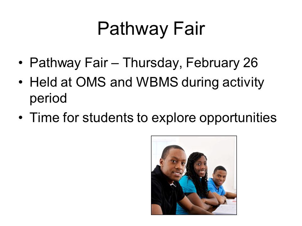 Pathway Fair Pathway Fair – Thursday, February 26 Held at OMS and WBMS during activity period Time for students to explore opportunities