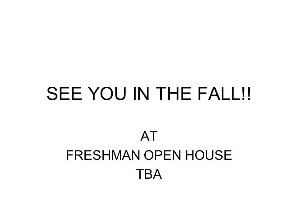SEE YOU IN THE FALL!! AT FRESHMAN OPEN HOUSE TBA