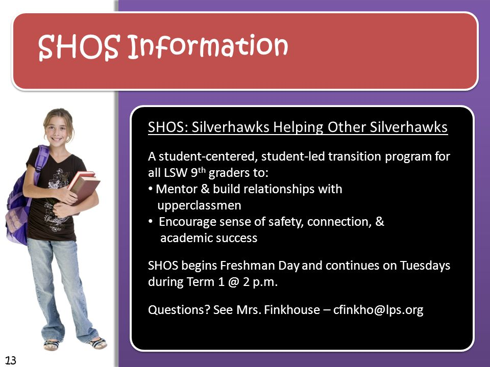 SHOS Information 13 SHOS: Silverhawks Helping Other Silverhawks A student-centered, student-led transition program for all LSW 9 th graders to: Mentor & build relationships with upperclassmen Encourage sense of safety, connection, & academic success SHOS begins Freshman Day and continues on Tuesdays during Term 1 @ 2 p.m.