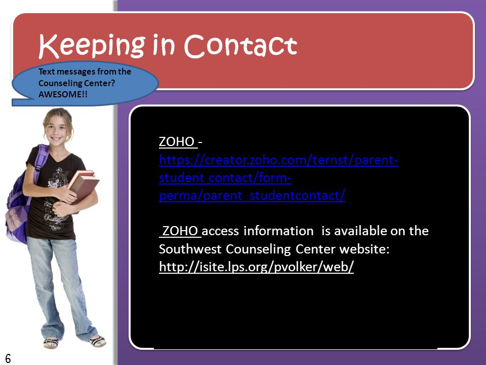 Keeping in Contact ZOHO - https://creator.zoho.com/ternst/parent- student contact/form- perma/parent_studentcontact/ https://creator.zoho.com/ternst/parent- student contact/form- perma/parent_studentcontact/ ZOHO access information is available on the Southwest Counseling Center website: http://isite.lps.org/pvolker/web/ 6 Text messages from the Counseling Center.