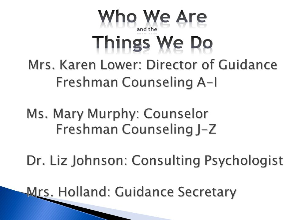 Mrs. Karen Lower: Director of Guidance Freshman Counseling A-I Ms. Mary Murphy: Counselor Freshman Counseling J-Z Dr. Liz Johnson: Consulting Psycholo