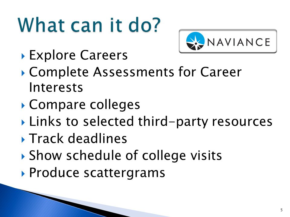  Explore Careers  Complete Assessments for Career Interests  Compare colleges  Links to selected third-party resources  Track deadlines  Show schedule of college visits  Produce scattergrams 5