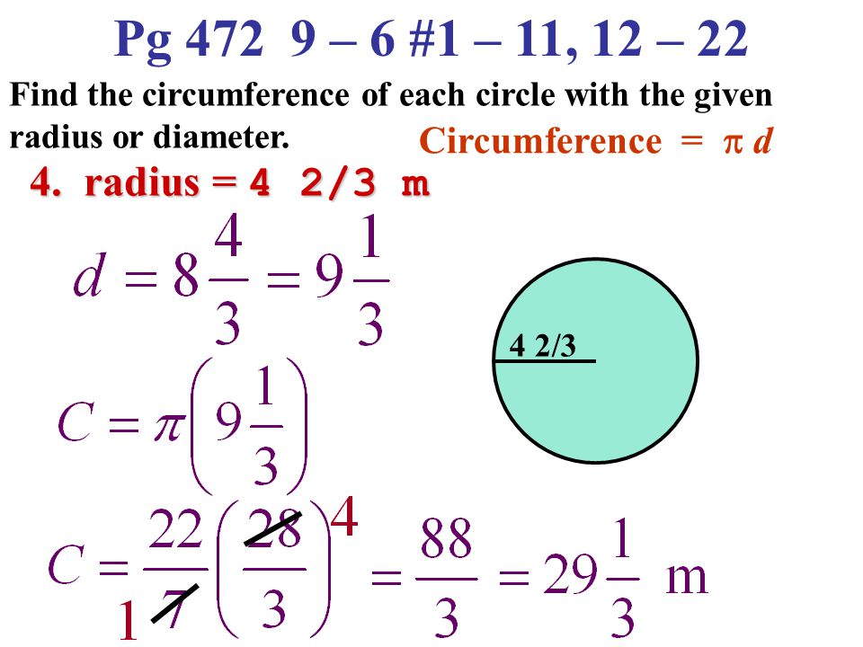 Pg 472 9 – 6 #1 – 11, 12 – 22 Find the circumference of each circle with the given radius or diameter. 3. diameter = 100 in Circumference =  d 100