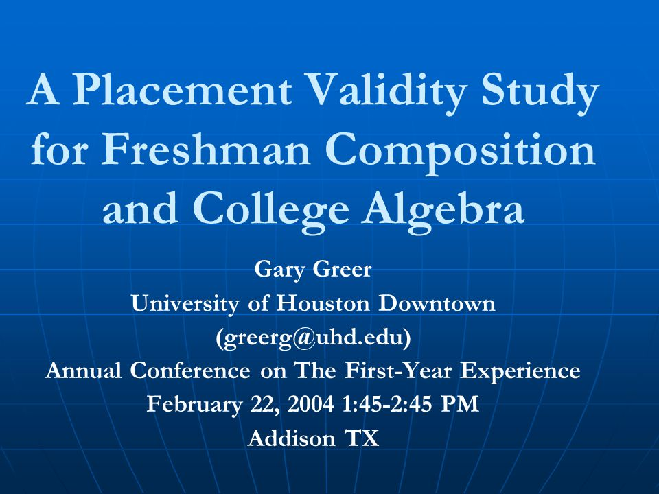 A Placement Validity Study for Freshman Composition and College Algebra Gary Greer University of Houston Downtown (greerg@uhd.edu) Annual Conference on The First-Year Experience February 22, 2004 1:45-2:45 PM Addison TX