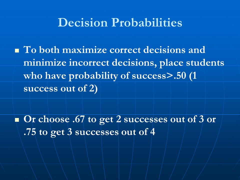 Decision Probabilities To both maximize correct decisions and minimize incorrect decisions, place students who have probability of success>.50 (1 success out of 2) Or choose.67 to get 2 successes out of 3 or.75 to get 3 successes out of 4