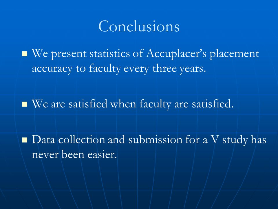 Conclusions We present statistics of Accuplacer's placement accuracy to faculty every three years. We are satisfied when faculty are satisfied. Data c