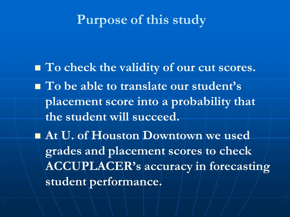 Purpose of this study To check the validity of our cut scores. To be able to translate our student's placement score into a probability that the stude