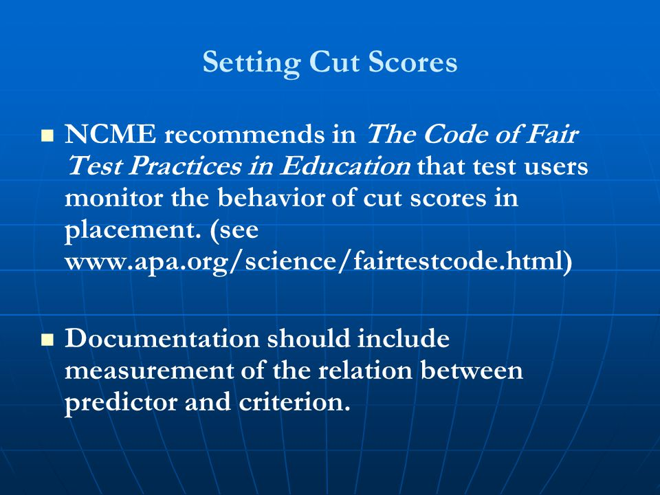 Setting Cut Scores NCME recommends in The Code of Fair Test Practices in Education that test users monitor the behavior of cut scores in placement. (s