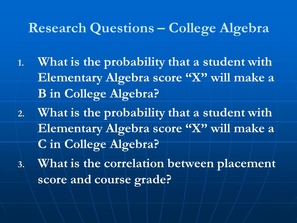 """Research Questions – College Algebra 1. 1. What is the probability that a student with Elementary Algebra score """"X"""" will make a B in College Algebra?"""