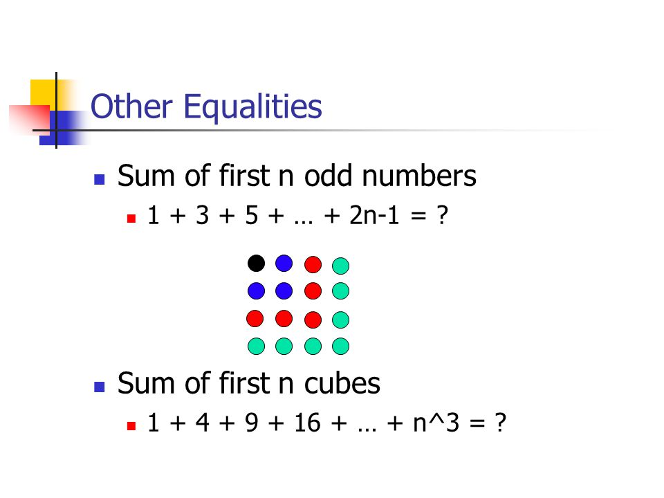 Other Equalities Sum of first n odd numbers 1 + 3 + 5 + … + 2n-1 = .