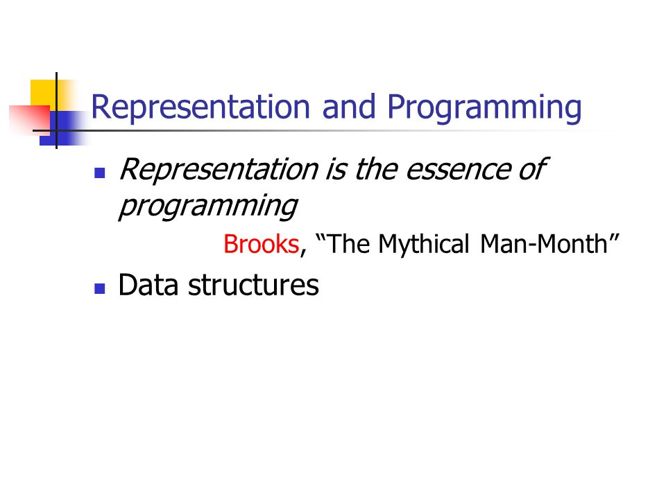 Representation and Programming Representation is the essence of programming Brooks, The Mythical Man-Month Data structures