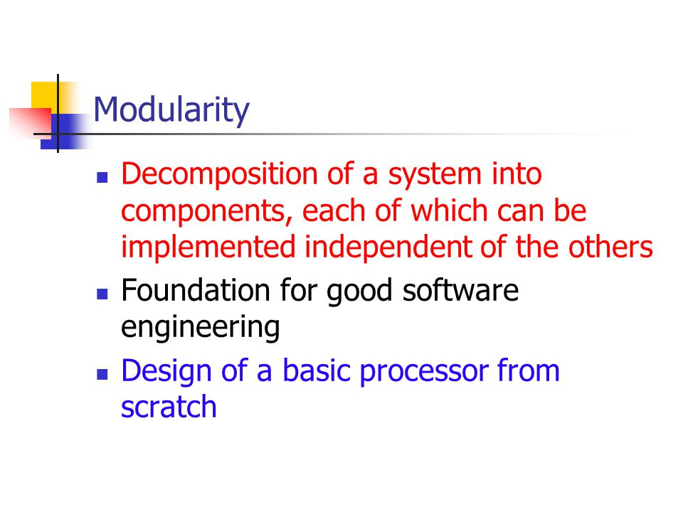 Modularity Decomposition of a system into components, each of which can be implemented independent of the others Foundation for good software engineering Design of a basic processor from scratch