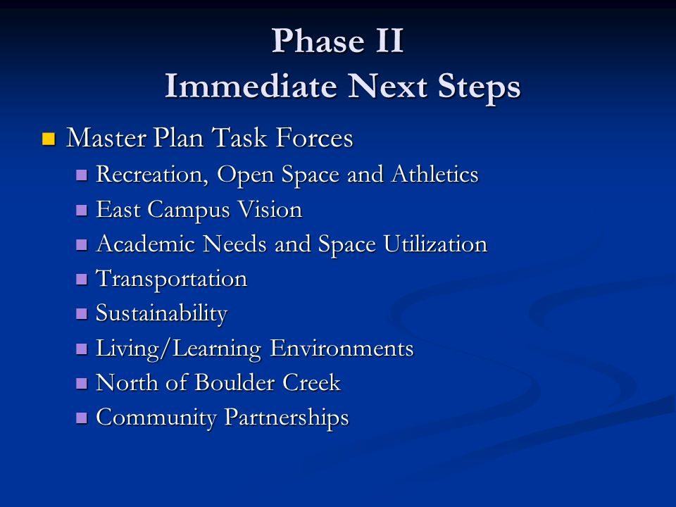 Phase II Immediate Next Steps Master Plan Task Forces Master Plan Task Forces Recreation, Open Space and Athletics Recreation, Open Space and Athletics East Campus Vision East Campus Vision Academic Needs and Space Utilization Academic Needs and Space Utilization Transportation Transportation Sustainability Sustainability Living/Learning Environments Living/Learning Environments North of Boulder Creek North of Boulder Creek Community Partnerships Community Partnerships