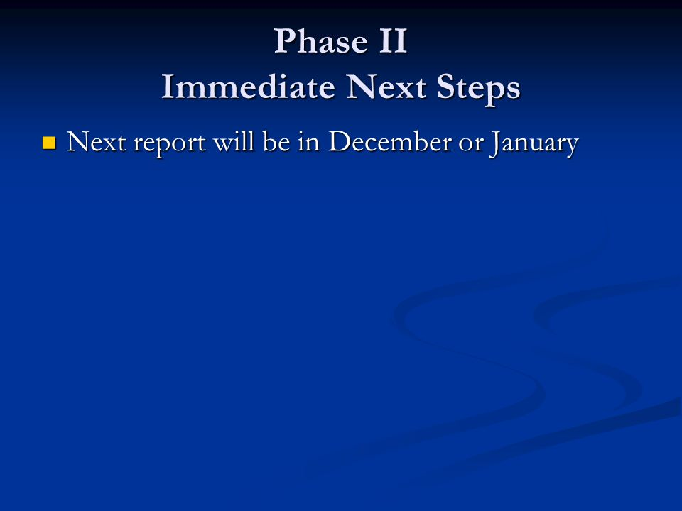 Phase II Immediate Next Steps Next report will be in December or January Next report will be in December or January