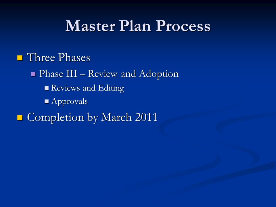 Master Plan Process Three Phases Three Phases Phase III – Review and Adoption Phase III – Review and Adoption Reviews and Editing Reviews and Editing Approvals Approvals Completion by March 2011 Completion by March 2011